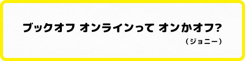・ブックオフ オンラインって オンかオフ?(ジョニー)